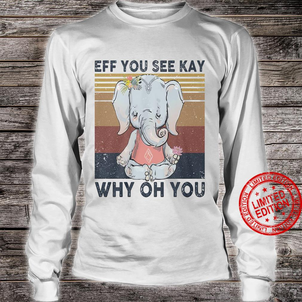 Elephant Eff You See Kay Why On You Shirt long sleeved
